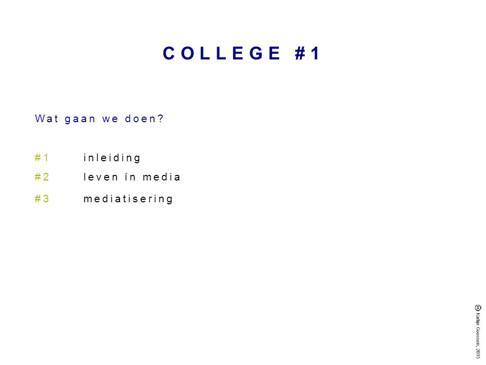 COLLEGE #1 Wat gaan we doen? #1inleiding #2leven ín media #3mediatisering Karlijn Goossen, 2015