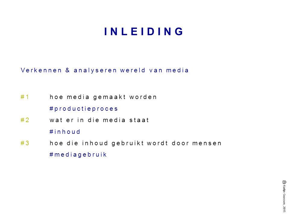 INLEIDING Verkennen & analyseren wereld van media #1hoe media gemaakt worden #productieproces #2wat er in die media staat #inhoud #3hoe die inhoud gebruikt wordt door mensen #mediagebruik Karlijn Goossen, 2015