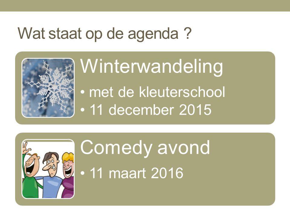 Wat staat op de agenda ? Winterwandeling met de kleuterschool 11 december 2015 Comedy avond 11 maart 2016