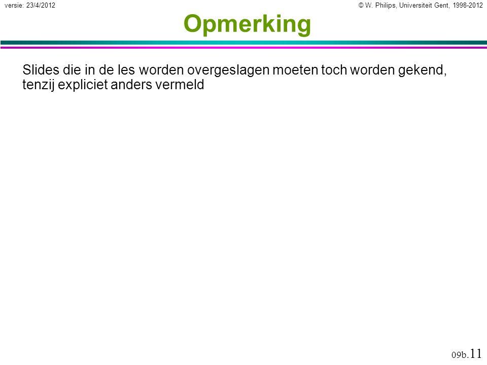 © W. Philips, Universiteit Gent, 1998-2012versie: 23/4/2012 09b. 11 Opmerking Slides die in de les worden overgeslagen moeten toch worden gekend, tenz
