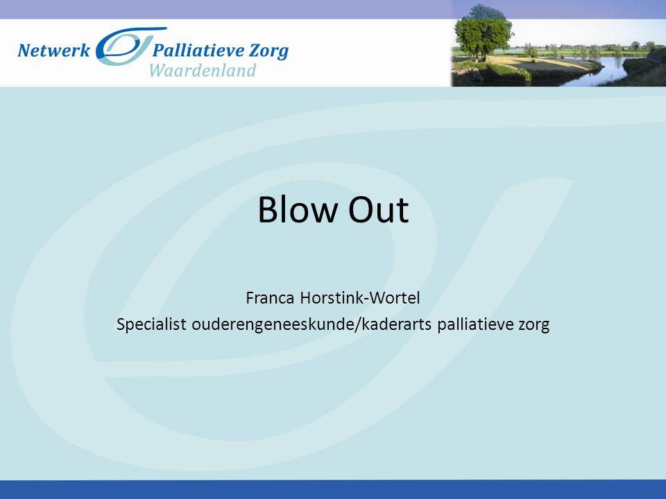 Blow Out Franca Horstink-Wortel Specialist ouderengeneeskunde/kaderarts palliatieve zorg