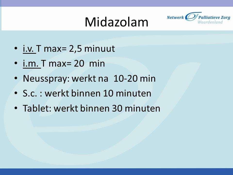 Midazolam i.v. T max= 2,5 minuut i.m. T max= 20 min Neusspray: werkt na 10-20 min S.c. : werkt binnen 10 minuten Tablet: werkt binnen 30 minuten