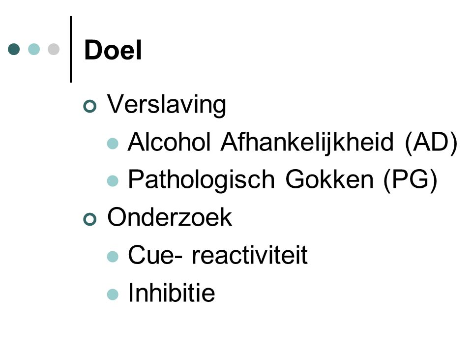 Doel Verslaving Alcohol Afhankelijkheid (AD) Pathologisch Gokken (PG) Onderzoek Cue- reactiviteit Inhibitie
