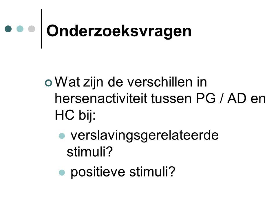 Onderzoeksvragen Wat zijn de verschillen in hersenactiviteit tussen PG / AD en HC bij: verslavingsgerelateerde stimuli? positieve stimuli?