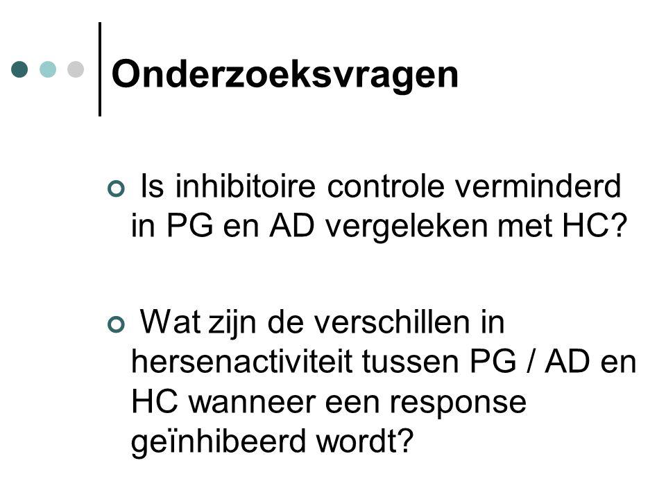 Onderzoeksvragen Is inhibitoire controle verminderd in PG en AD vergeleken met HC? Wat zijn de verschillen in hersenactiviteit tussen PG / AD en HC wa