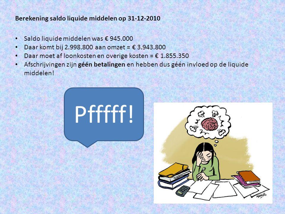 Berekening saldo liquide middelen op 31-12-2010 Saldo liquide middelen was € 945.000 Daar komt bij 2.998.800 aan omzet = € 3.943.800 Daar moet af loon