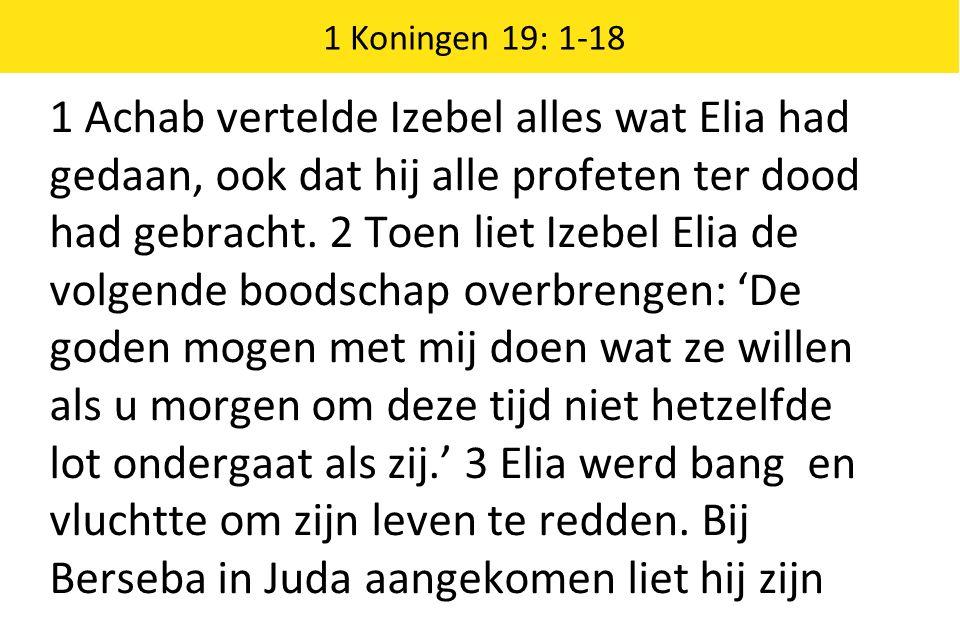 1 Koningen 19: 1-18 1 Achab vertelde Izebel alles wat Elia had gedaan, ook dat hij alle profeten ter dood had gebracht.