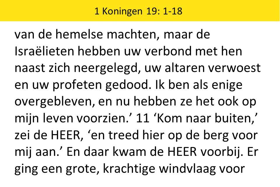 1 Koningen 19: 1-18 van de hemelse machten, maar de Israëlieten hebben uw verbond met hen naast zich neergelegd, uw altaren verwoest en uw profeten gedood.