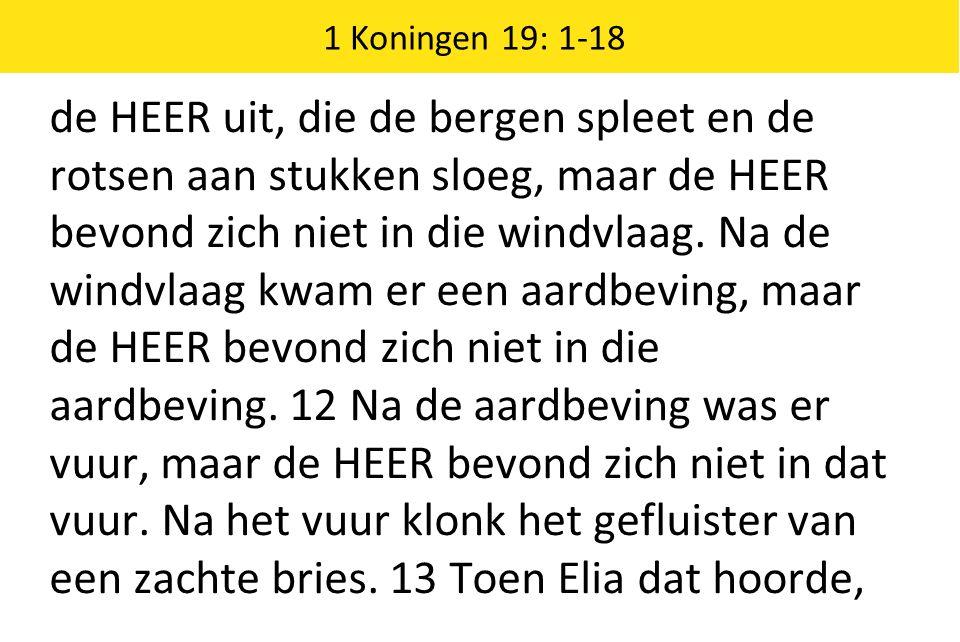1 Koningen 19: 1-18 de HEER uit, die de bergen spleet en de rotsen aan stukken sloeg, maar de HEER bevond zich niet in die windvlaag.