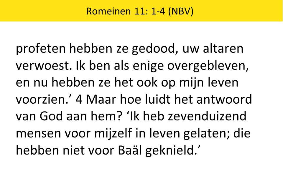 Romeinen 11: 1-4 (NBV) profeten hebben ze gedood, uw altaren verwoest.