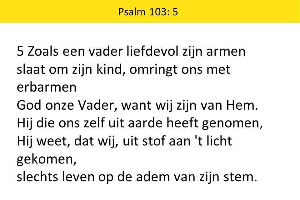Psalm 103: 5 5 Zoals een vader liefdevol zijn armen slaat om zijn kind, omringt ons met erbarmen God onze Vader, want wij zijn van Hem.