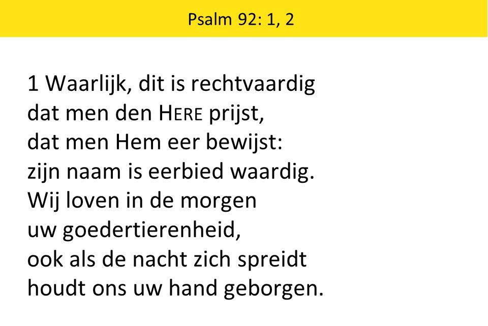 Psalm 92: 1, 2 1 Waarlijk, dit is rechtvaardig dat men den H ERE prijst, dat men Hem eer bewijst: zijn naam is eerbied waardig.