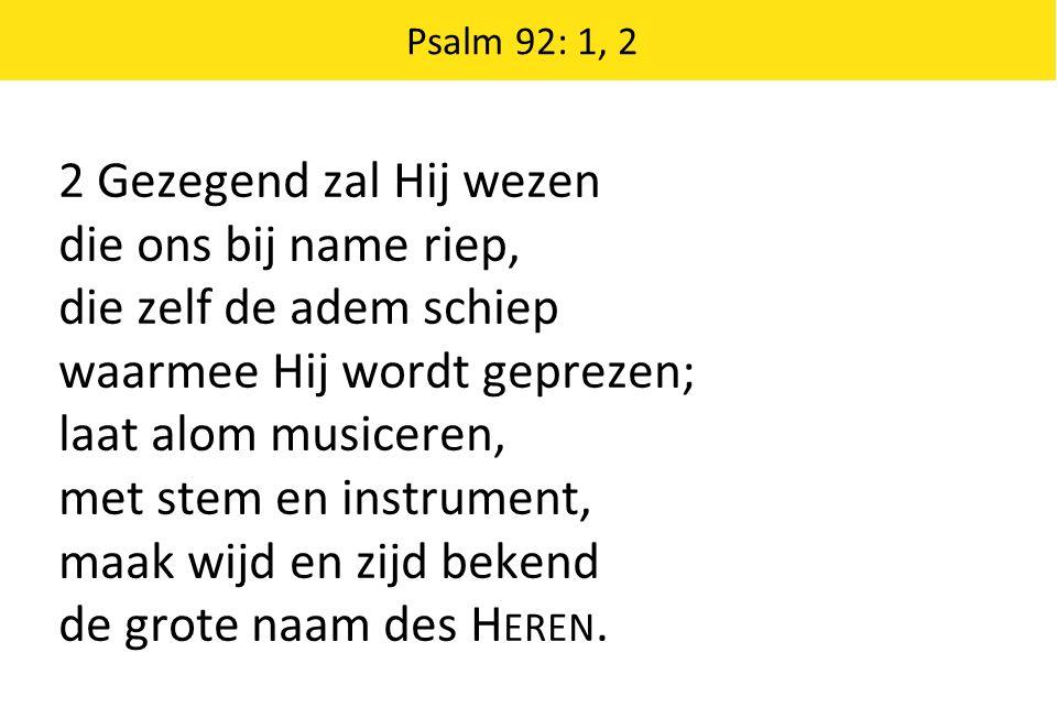 Psalm 92: 1, 2 2 Gezegend zal Hij wezen die ons bij name riep, die zelf de adem schiep waarmee Hij wordt geprezen; laat alom musiceren, met stem en instrument, maak wijd en zijd bekend de grote naam des H EREN.