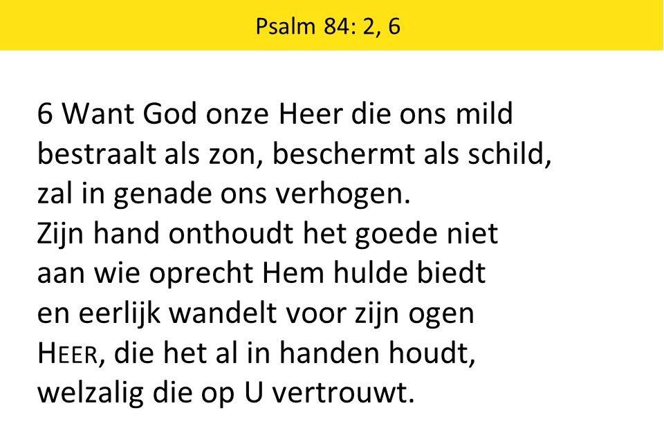 6 Want God onze Heer die ons mild bestraalt als zon, beschermt als schild, zal in genade ons verhogen.