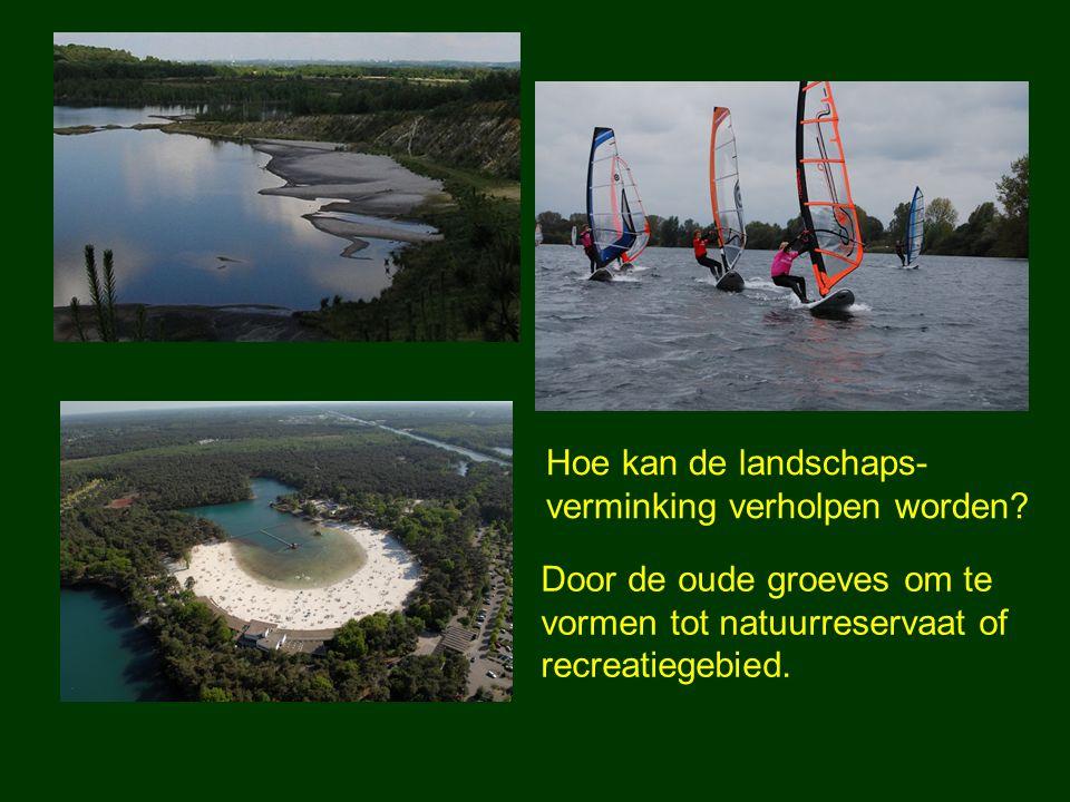 Hoe kan de landschaps- verminking verholpen worden? Door de oude groeves om te vormen tot natuurreservaat of recreatiegebied.
