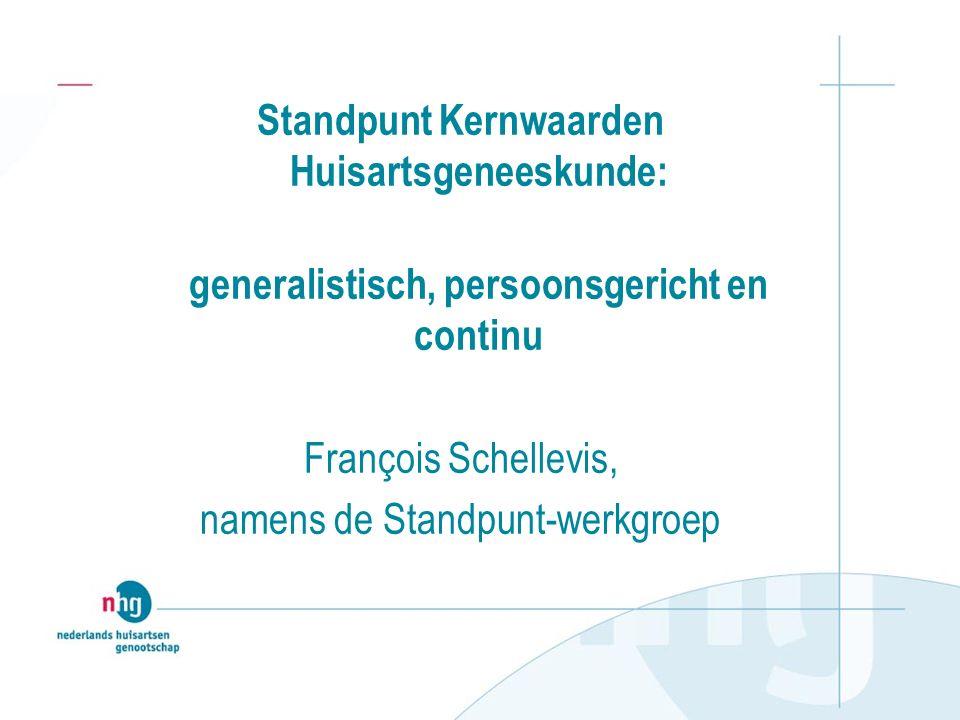 Standpunt Kernwaarden Huisartsgeneeskunde: generalistisch, persoonsgericht en continu François Schellevis, namens de Standpunt-werkgroep