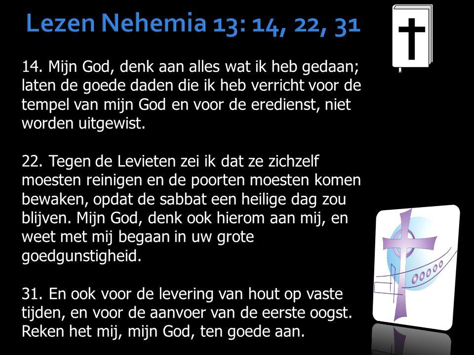 Lezen Nehemia 13: 14, 22, 31 14. Mijn God, denk aan alles wat ik heb gedaan; laten de goede daden die ik heb verricht voor de tempel van mijn God en v