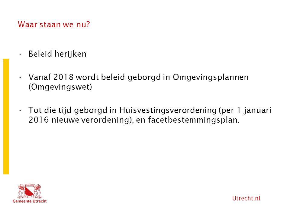 Utrecht.nl Waar staan we nu? Beleid herijken Vanaf 2018 wordt beleid geborgd in Omgevingsplannen (Omgevingswet) Tot die tijd geborgd in Huisvestingsve
