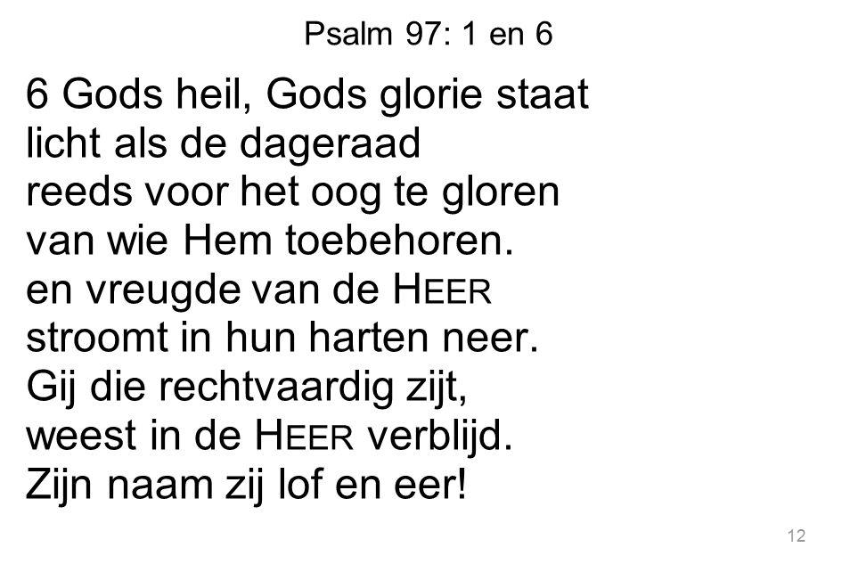 Psalm 97: 1 en 6 6 Gods heil, Gods glorie staat licht als de dageraad reeds voor het oog te gloren van wie Hem toebehoren.