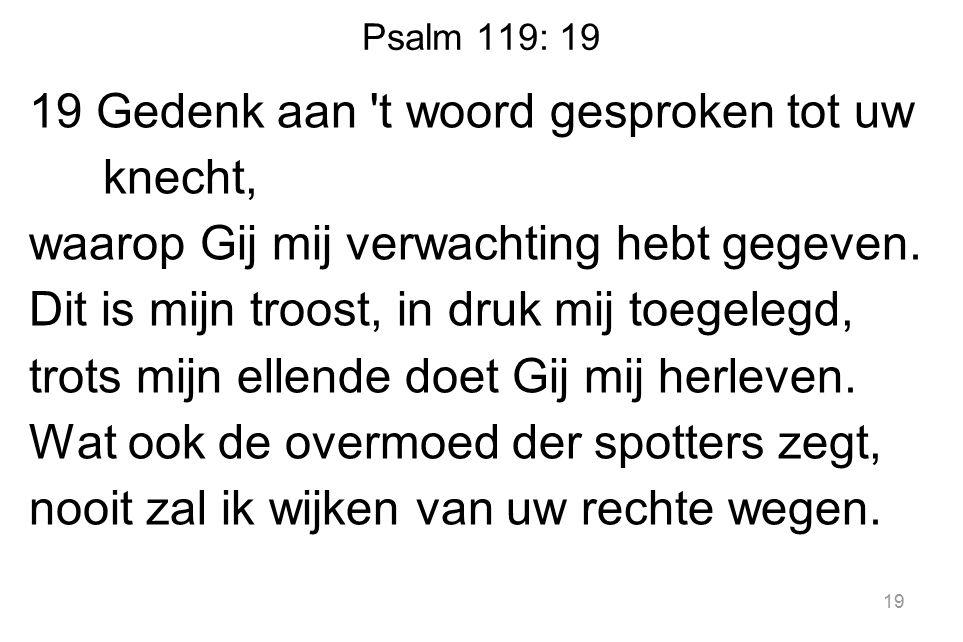 Psalm 119: 19 19 Gedenk aan t woord gesproken tot uw knecht, waarop Gij mij verwachting hebt gegeven.