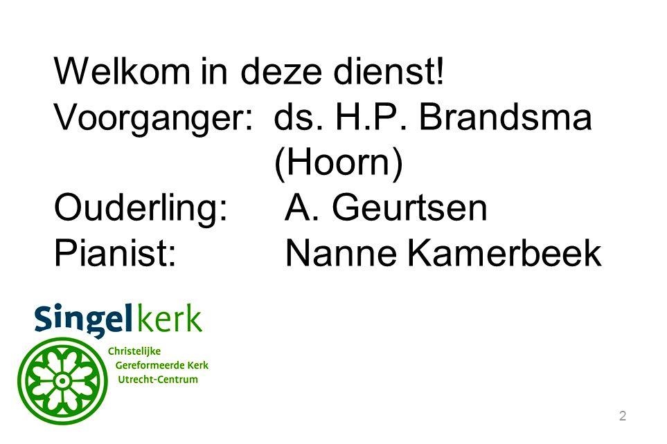 2 Welkom in deze dienst. Voorganger :ds. H.P. Brandsma (Hoorn) Ouderling:A.