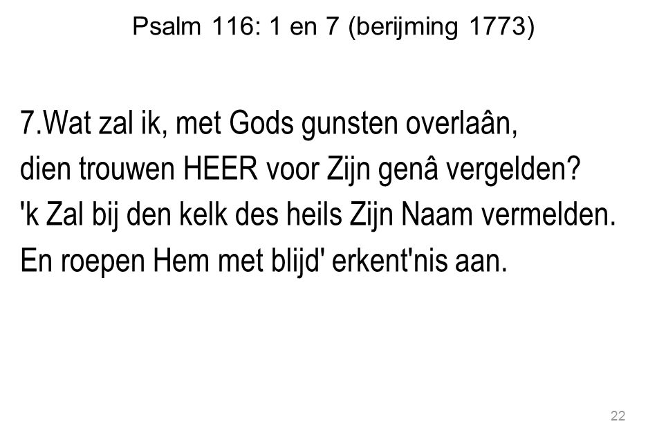 Psalm 116: 1 en 7 (berijming 1773) 7.Wat zal ik, met Gods gunsten overlaân, dien trouwen HEER voor Zijn genâ vergelden.