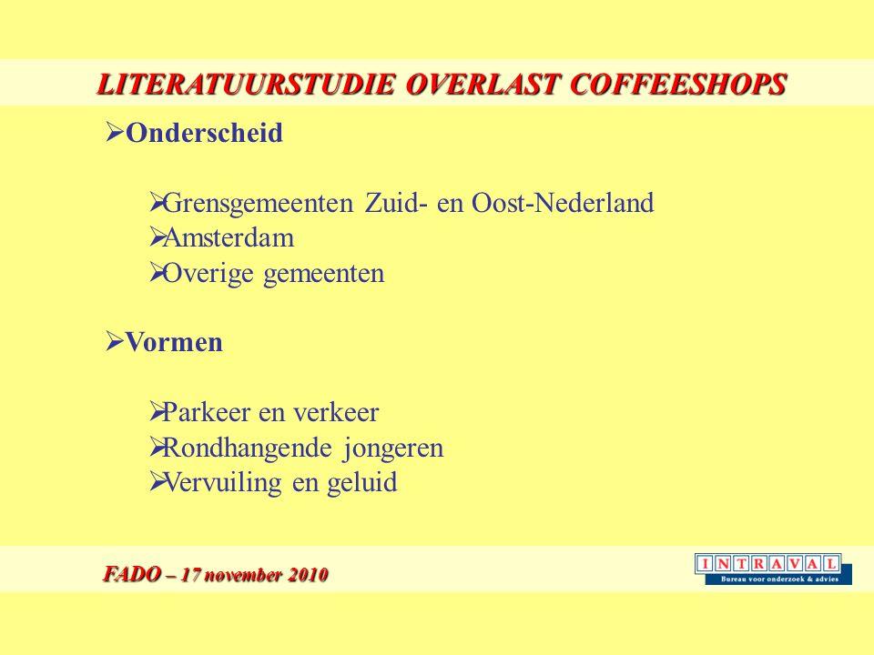 LITERATUURSTUDIE OVERLAST COFFEESHOPS FADO – 17 november 2010 FADO – 17 november 2010  Onderscheid  Grensgemeenten Zuid- en Oost-Nederland  Amsterdam  Overige gemeenten  Vormen  Parkeer en verkeer  Rondhangende jongeren  Vervuiling en geluid