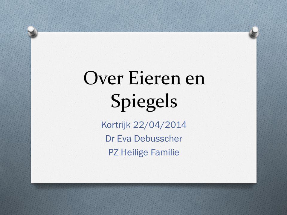 Over Eieren en Spiegels Kortrijk 22/04/2014 Dr Eva Debusscher PZ Heilige Familie