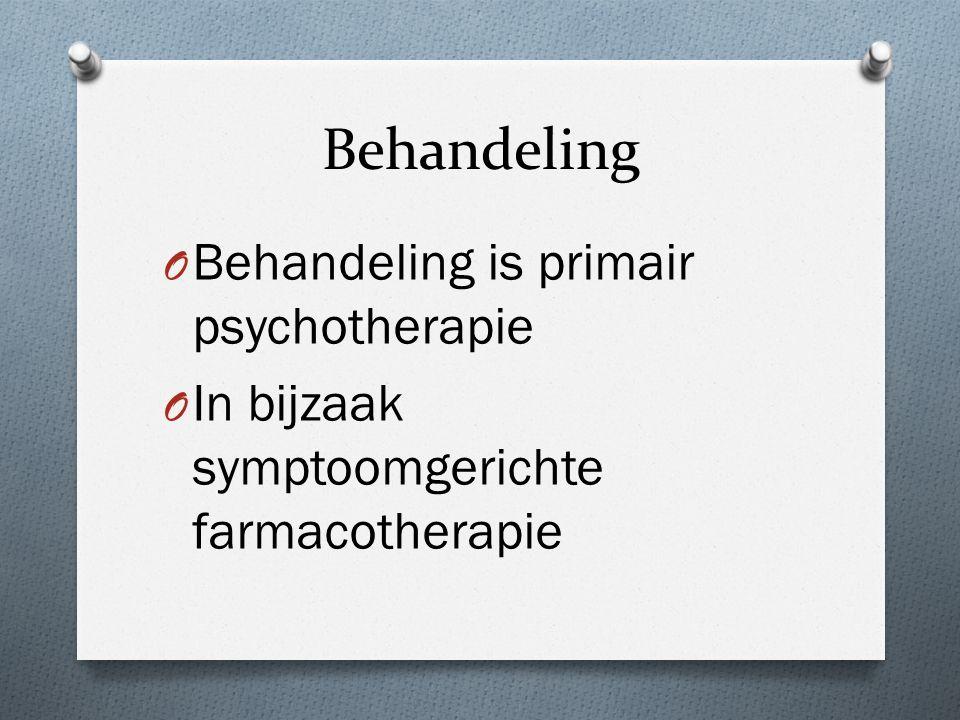 Behandeling O Behandeling is primair psychotherapie O In bijzaak symptoomgerichte farmacotherapie