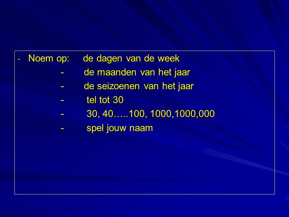 - Noem op: de dagen van de week - de maanden van het jaar - de seizoenen van het jaar - tel tot 30 - 30, 40…..100, 1000,1000,000 - spel jouw naam