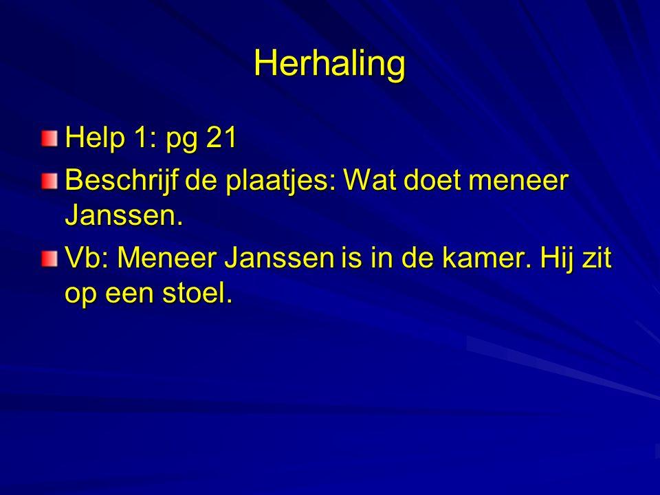 Herhaling Help 1: pg 21 Beschrijf de plaatjes: Wat doet meneer Janssen. Vb: Meneer Janssen is in de kamer. Hij zit op een stoel.