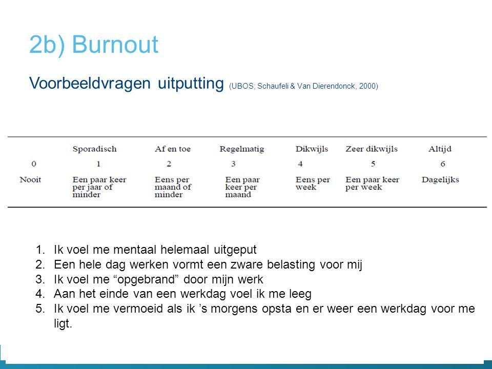 Voorbeeldvragen uitputting (UBOS; Schaufeli & Van Dierendonck, 2000) 2b) Burnout 1.Ik voel me mentaal helemaal uitgeput 2.Een hele dag werken vormt ee