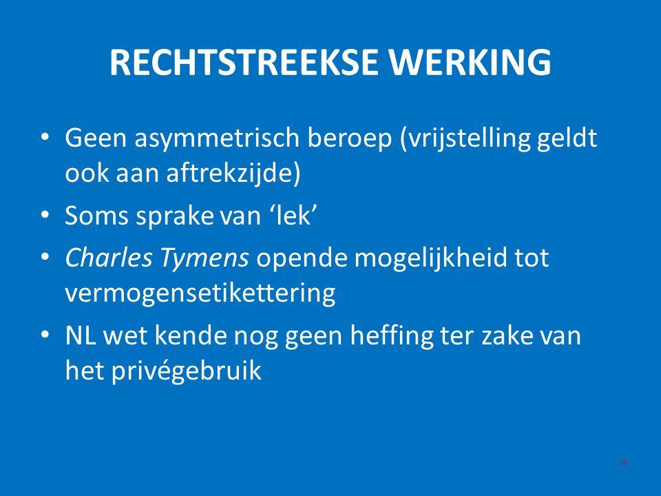 RECHTSTREEKSE WERKING 15 Geen asymmetrisch beroep (vrijstelling geldt ook aan aftrekzijde) Soms sprake van 'lek' Charles Tymens opende mogelijkheid tot vermogensetikettering NL wet kende nog geen heffing ter zake van het privégebruik