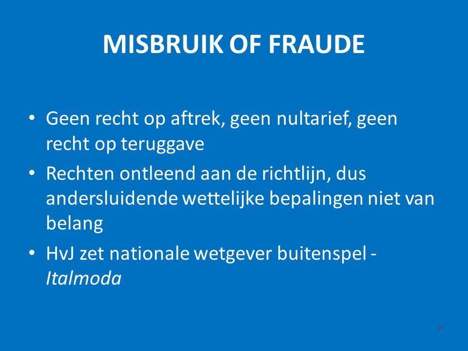 MISBRUIK OF FRAUDE 21 Geen recht op aftrek, geen nultarief, geen recht op teruggave Rechten ontleend aan de richtlijn, dus andersluidende wettelijke bepalingen niet van belang HvJ zet nationale wetgever buitenspel - Italmoda