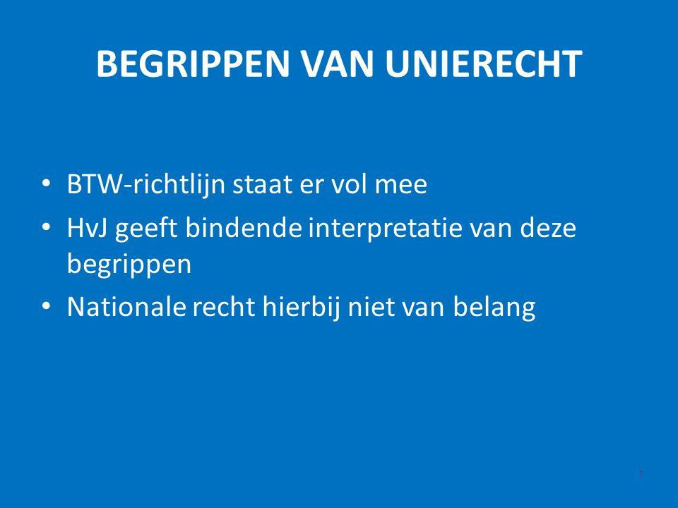 BEGRIPPEN VAN UNIERECHT 7 BTW-richtlijn staat er vol mee HvJ geeft bindende interpretatie van deze begrippen Nationale recht hierbij niet van belang