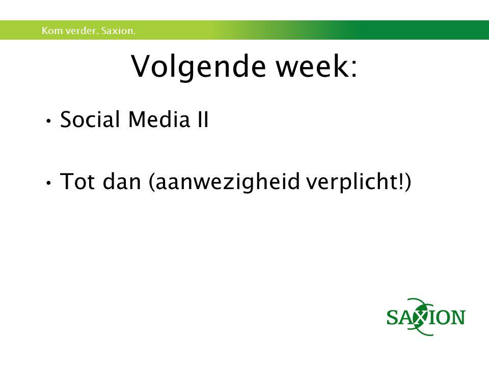 Kom verder. Saxion. Volgende week: Social Media II Tot dan (aanwezigheid verplicht!)
