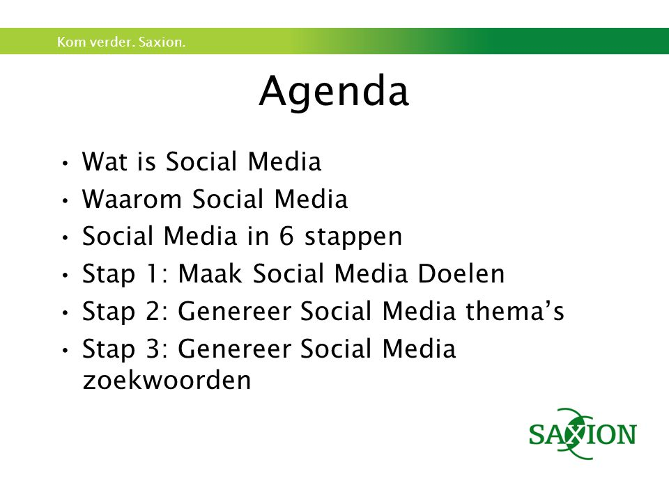 Kom verder. Saxion. Agenda Wat is Social Media Waarom Social Media Social Media in 6 stappen Stap 1: Maak Social Media Doelen Stap 2: Genereer Social