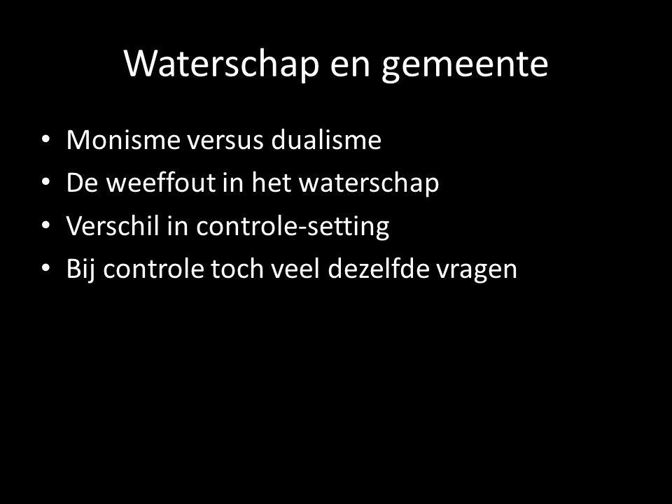 Waterschap en gemeente Monisme versus dualisme De weeffout in het waterschap Verschil in controle-setting Bij controle toch veel dezelfde vragen