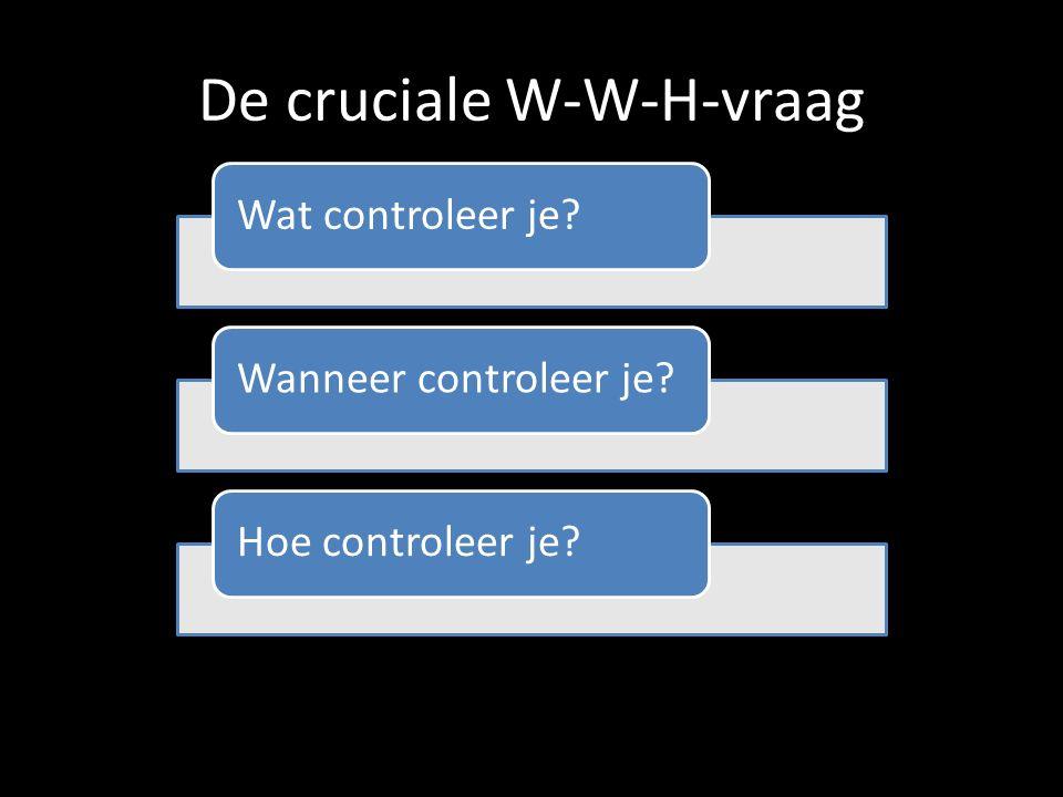 De cruciale W-W-H-vraag Wat controleer je?Wanneer controleer je?Hoe controleer je?