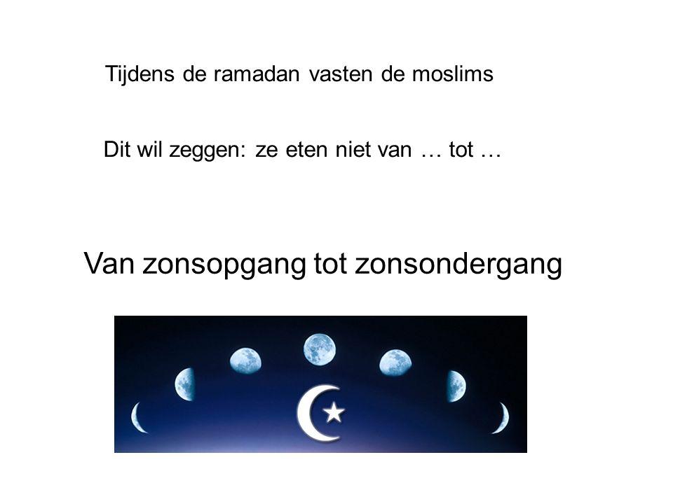 Tijdens de ramadan vasten de moslims Dit wil zeggen: ze eten niet van … tot … Van zonsopgang tot zonsondergang