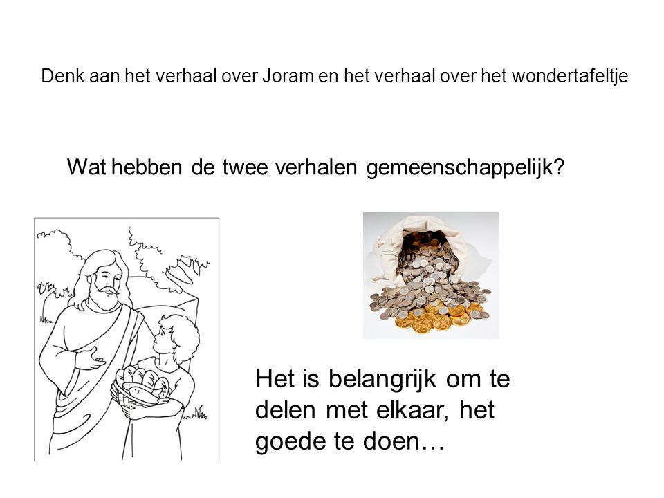 Denk aan het verhaal over Joram en het verhaal over het wondertafeltje Wat hebben de twee verhalen gemeenschappelijk? Het is belangrijk om te delen me