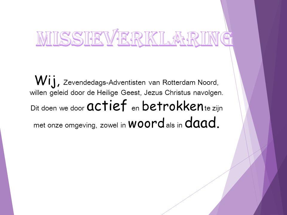 Wij, Zevendedags-Adventisten van Rotterdam Noord, willen geleid door de Heilige Geest, Jezus Christus navolgen. Dit doen we door actief en betrokken t
