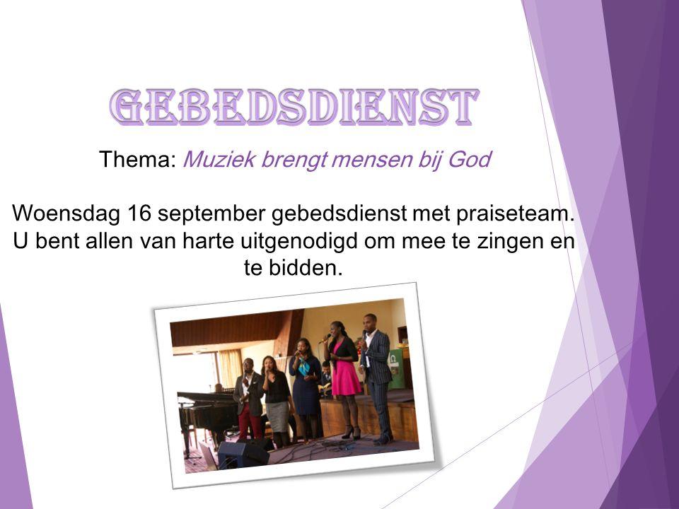 Thema: Muziek brengt mensen bij God Woensdag 16 september gebedsdienst met praiseteam. U bent allen van harte uitgenodigd om mee te zingen en te bidde