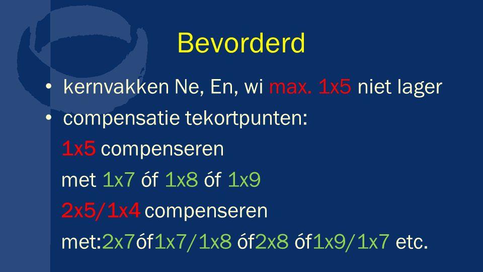 Bevorderd kernvakken Ne, En, wi max. 1x5 niet lager compensatie tekortpunten: 1x5 compenseren met 1x7 óf 1x8 óf 1x9 2x5/1x4 compenseren met:2x7óf1x7/1