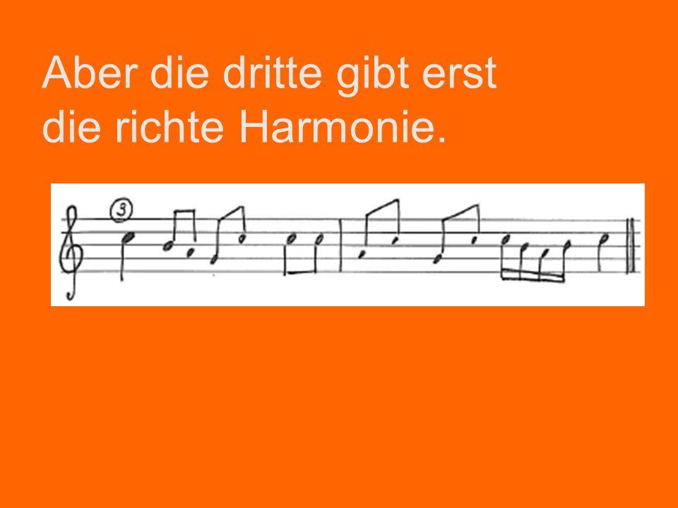 Aber die dritte gibt erst die richte Harmonie.