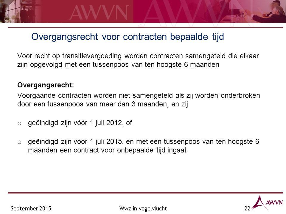Overgangsrecht voor contracten bepaalde tijd Voor recht op transitievergoeding worden contracten samengeteld die elkaar zijn opgevolgd met een tussenpoos van ten hoogste 6 maanden Overgangsrecht: Voorgaande contracten worden niet samengeteld als zij worden onderbroken door een tussenpoos van meer dan 3 maanden, en zij o geëindigd zijn vóór 1 juli 2012, of o geëindigd zijn vóór 1 juli 2015, en met een tussenpoos van ten hoogste 6 maanden een contract voor onbepaalde tijd ingaat September 2015Wwz in vogelvlucht22