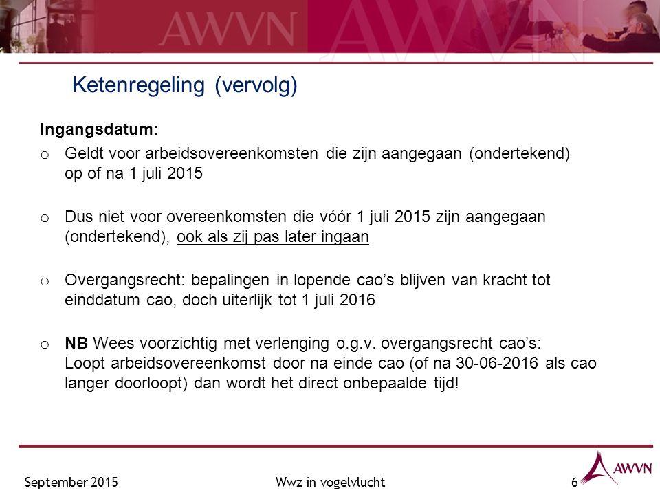 Ketenregeling (vervolg) Ingangsdatum: o Geldt voor arbeidsovereenkomsten die zijn aangegaan (ondertekend) op of na 1 juli 2015 o Dus niet voor overeenkomsten die vóór 1 juli 2015 zijn aangegaan (ondertekend), ook als zij pas later ingaan o Overgangsrecht: bepalingen in lopende cao's blijven van kracht tot einddatum cao, doch uiterlijk tot 1 juli 2016 o NB Wees voorzichtig met verlenging o.g.v.