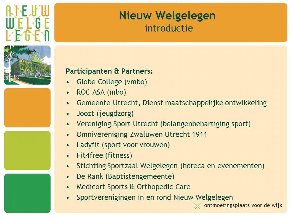 Participanten & Partners: Globe College (vmbo) ROC ASA (mbo) Gemeente Utrecht, Dienst maatschappelijke ontwikkeling Joozt (jeugdzorg) Vereniging Sport Utrecht (belangenbehartiging sport) Omnivereniging Zwaluwen Utrecht 1911 Ladyfit (sport voor vrouwen) Fit4free (fitness) Stichting Sportzaal Welgelegen (horeca en evenementen) De Rank (Baptistengemeente) Medicort Sports & Orthopedic Care Sportverenigingen in en rond Nieuw Welgelegen Nieuw Welgelegen introductie
