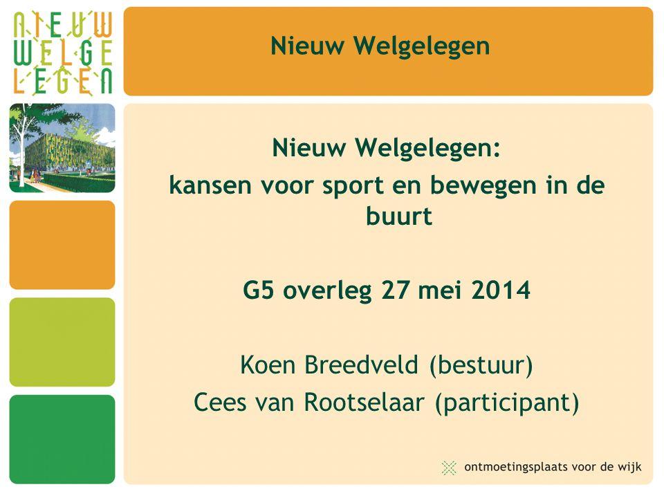 Nieuw Welgelegen Nieuw Welgelegen: kansen voor sport en bewegen in de buurt G5 overleg 27 mei 2014 Koen Breedveld (bestuur) Cees van Rootselaar (parti