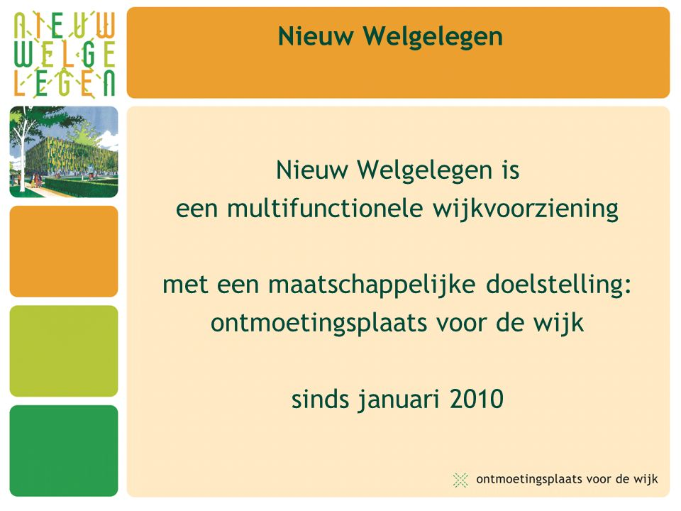 Nieuw Welgelegen is een multifunctionele wijkvoorziening met een maatschappelijke doelstelling: ontmoetingsplaats voor de wijk sinds januari 2010 Nieu